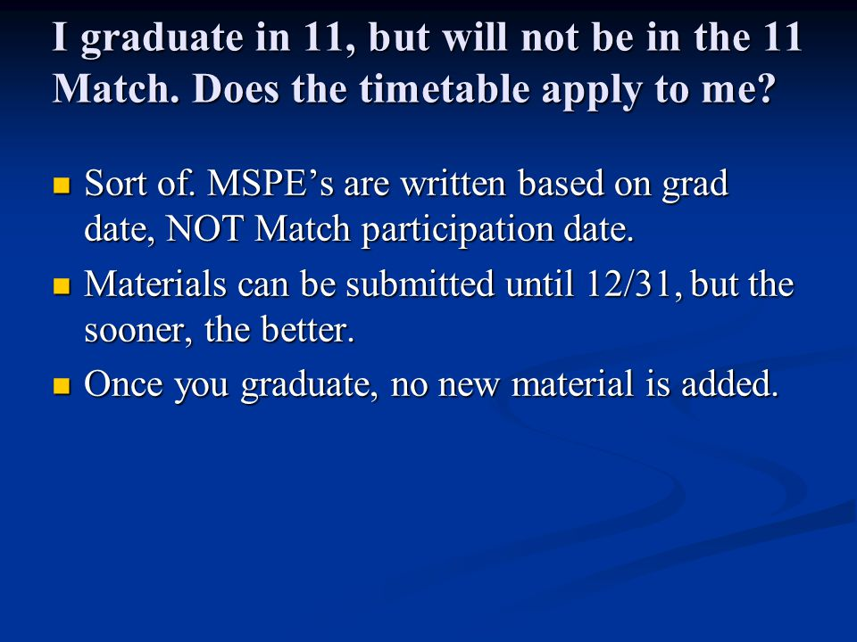 I graduate in 11, but will not be in the 11 Match. Does the timetable apply to me? Sort of. MSPE's are written based on grad date, NOT Match participa