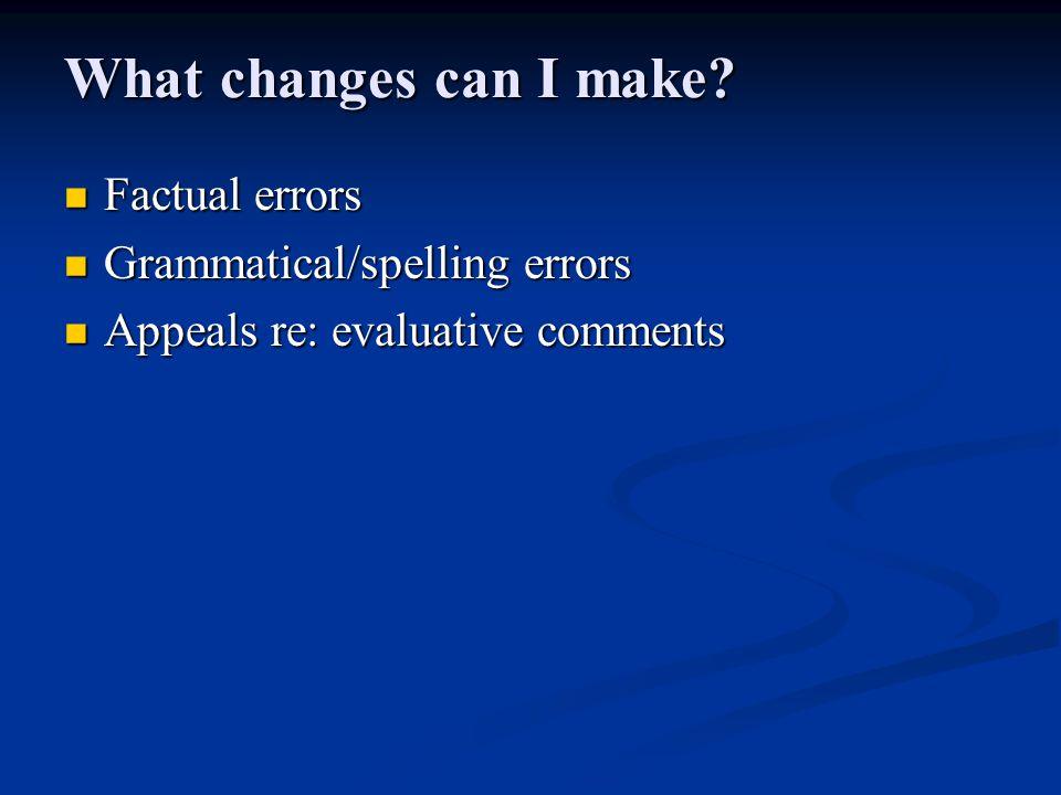 What changes can I make? Factual errors Factual errors Grammatical/spelling errors Grammatical/spelling errors Appeals re: evaluative comments Appeals