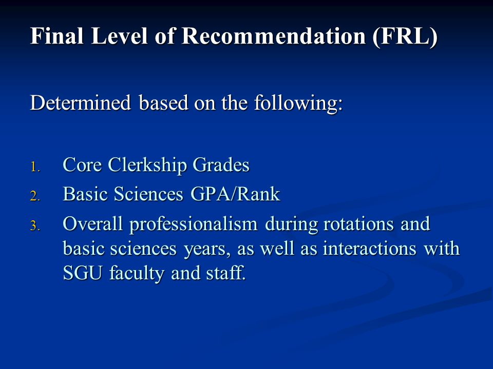 Final Level of Recommendation (FRL) Determined based on the following: 1. Core Clerkship Grades 2. Basic Sciences GPA/Rank 3. Overall professionalism