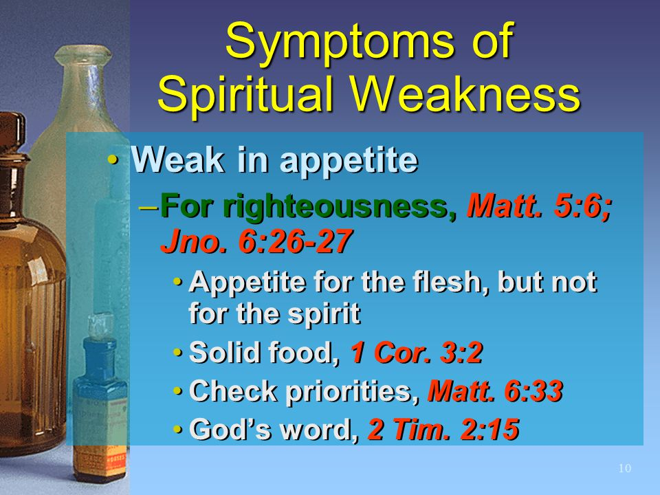 10 Symptoms of Spiritual Weakness Weak in appetite –For righteousness, Matt. 5:6; Jno. 6:26-27 Appetite for the flesh, but not for the spirit Solid fo