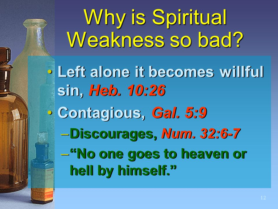 "12 Why is Spiritual Weakness so bad? Left alone it becomes willful sin, Heb. 10:26 Contagious, Gal. 5:9 –Discourages, Num. 32:6-7 –""No one goes to hea"