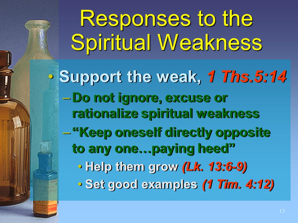 "13 Responses to the Spiritual Weakness Support the weak, 1 Ths.5:14 –Do not ignore, excuse or rationalize spiritual weakness –""Keep oneself directly o"