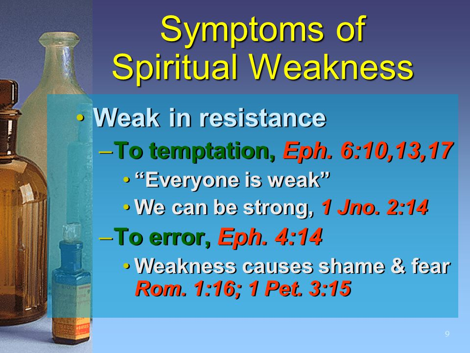 "9 Symptoms of Spiritual Weakness Weak in resistance –To temptation, Eph. 6:10,13,17 ""Everyone is weak"" We can be strong, 1 Jno. 2:14 –To error, Eph. 4"