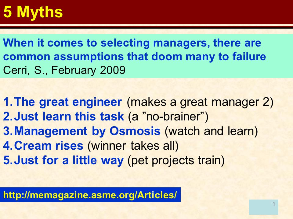 1 5 Myths http://memagazine.asme.org/Articles/ When it comes to selecting managers, there are common assumptions that doom many to failure Cerri, S., February 2009 1.The great engineer (makes a great manager 2) 2.Just learn this task (a no-brainer ) 3.Management by Osmosis (watch and learn) 4.Cream rises (winner takes all) 5.Just for a little way (pet projects train)
