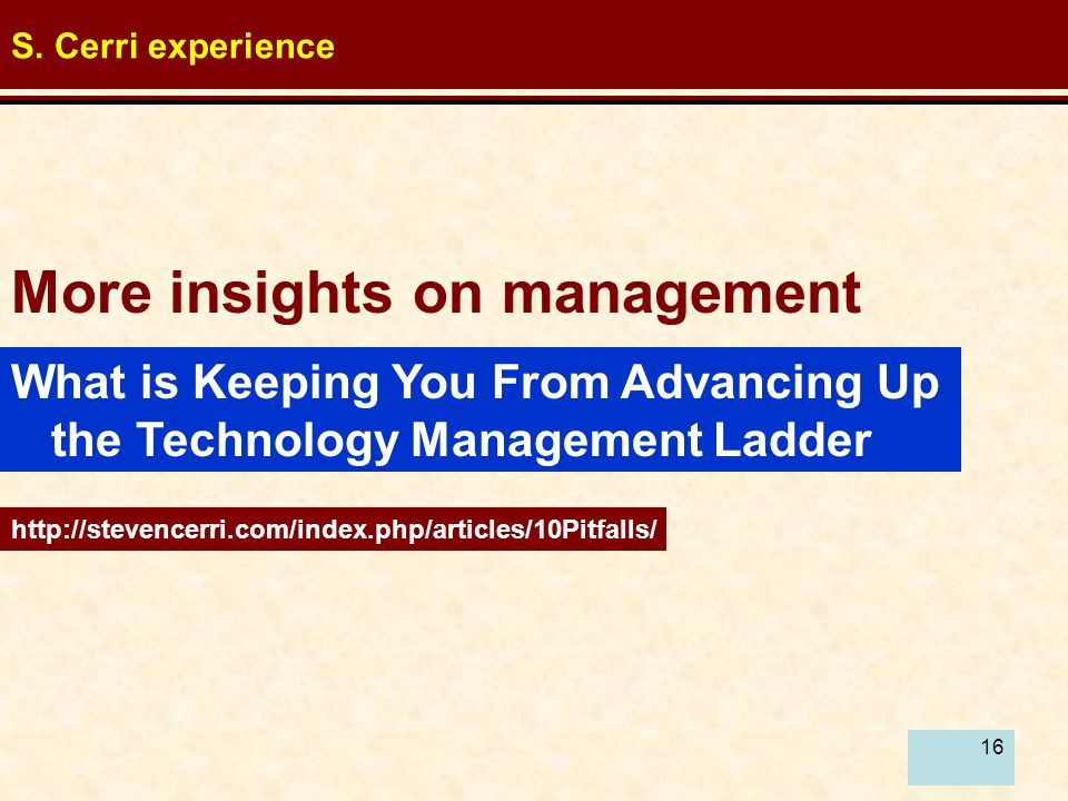 16 More insights on management http://stevencerri.com/index.php/articles/10Pitfalls/ S. Cerri experience What is Keeping You From Advancing Up the Tec