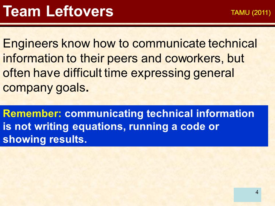 4 Team Leftovers Engineers know how to communicate technical information to their peers and coworkers, but often have difficult time expressing genera