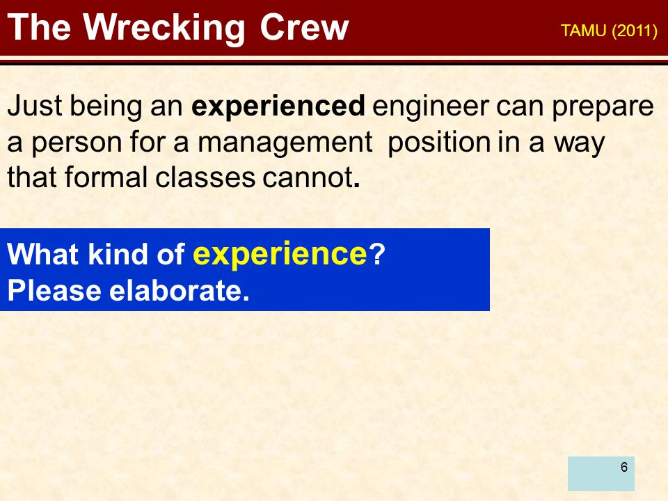6 The Wrecking Crew Just being an experienced engineer can prepare a person for a management position in a way that formal classes cannot.