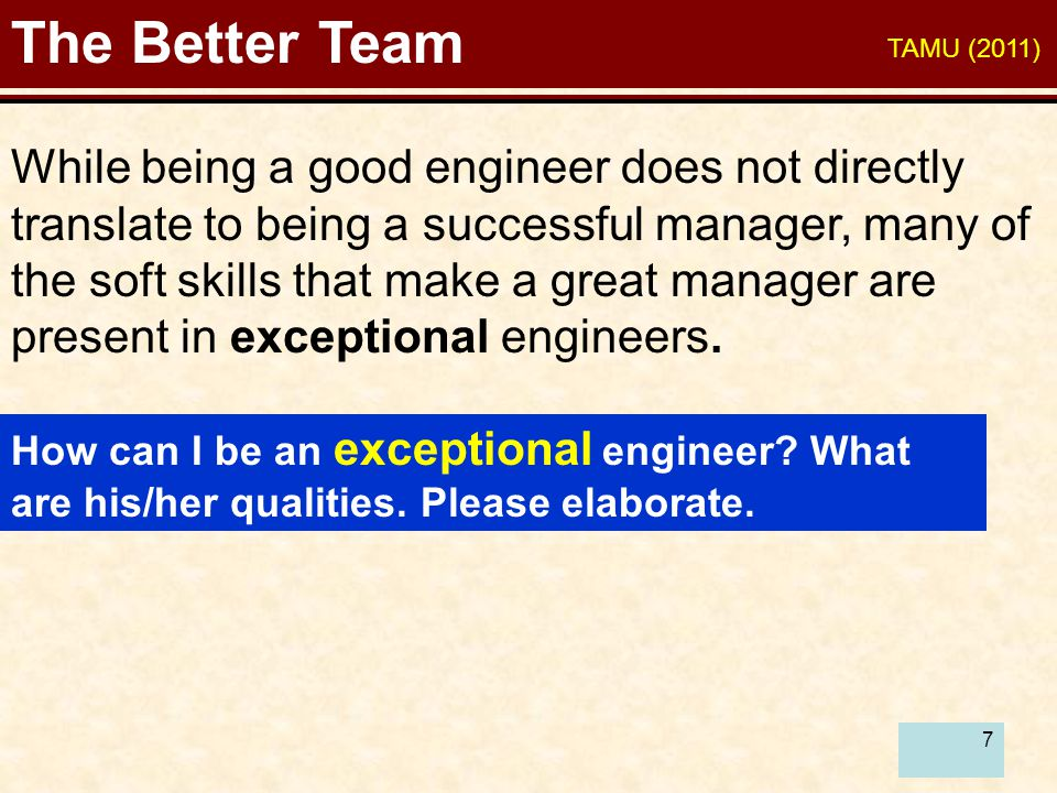 7 The Better Team While being a good engineer does not directly translate to being a successful manager, many of the soft skills that make a great man