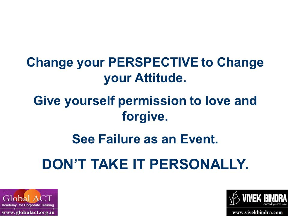 12 Change your PERSPECTIVE to Change your Attitude. Give yourself permission to love and forgive. See Failure as an Event. DON'T TAKE IT PERSONALLY.