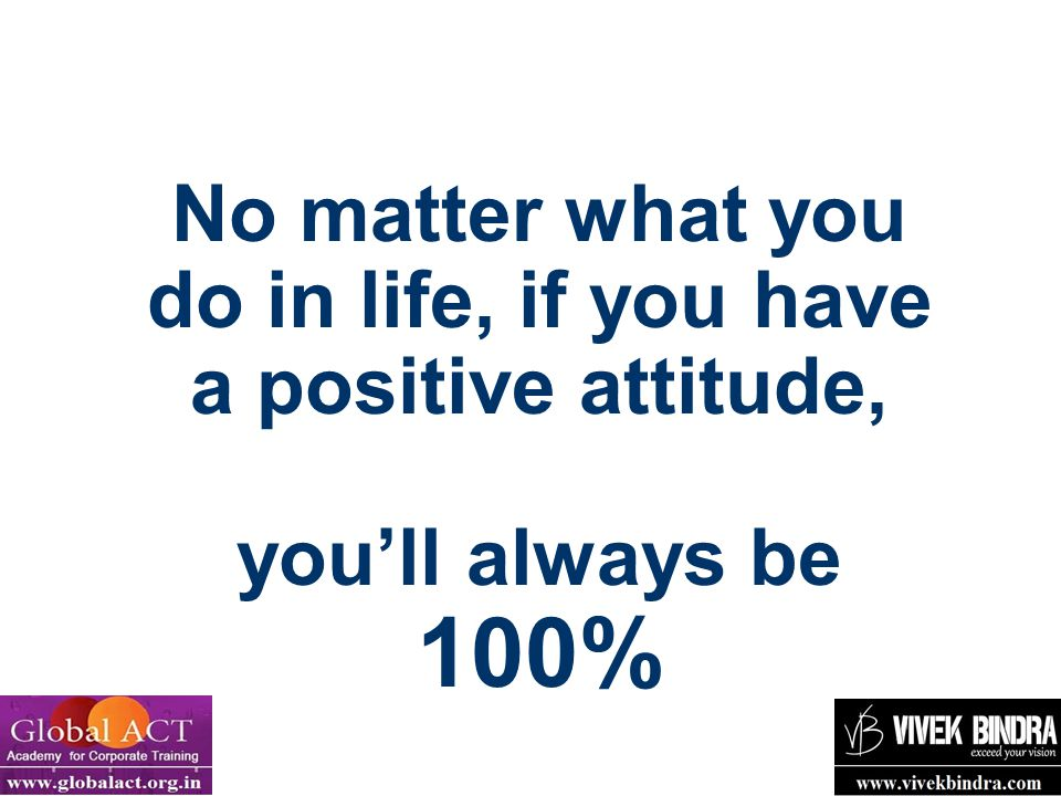 22 No matter what you do in life, if you have a positive attitude, you'll always be 100%
