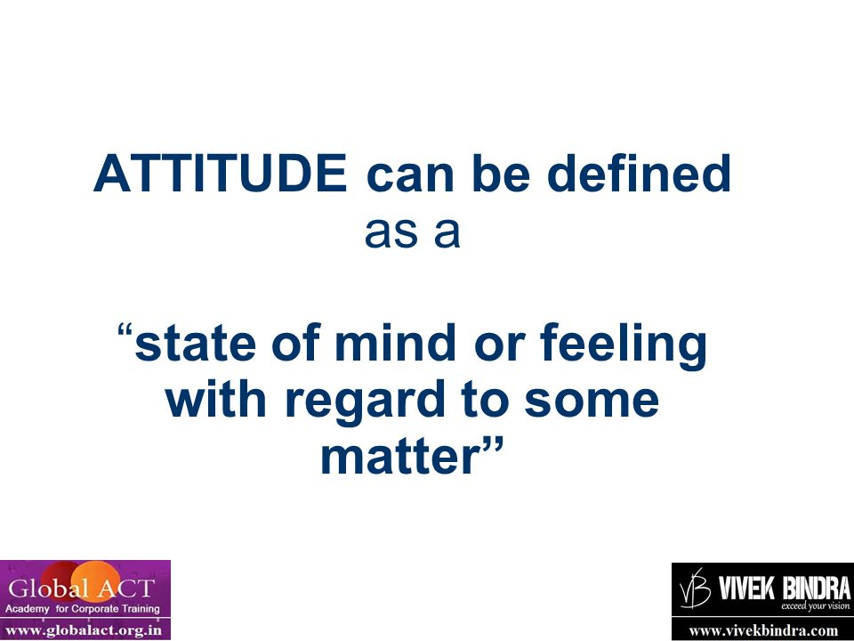 "4 ATTITUDE can be defined as a ""state of mind or feeling with regard to some matter"""