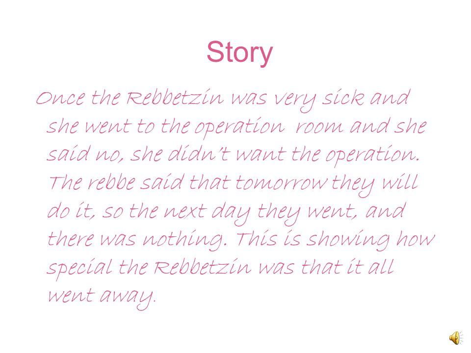 Story Once the Rebbetzin was very sick and she went to the operation room and she said no, she didn't want the operation.