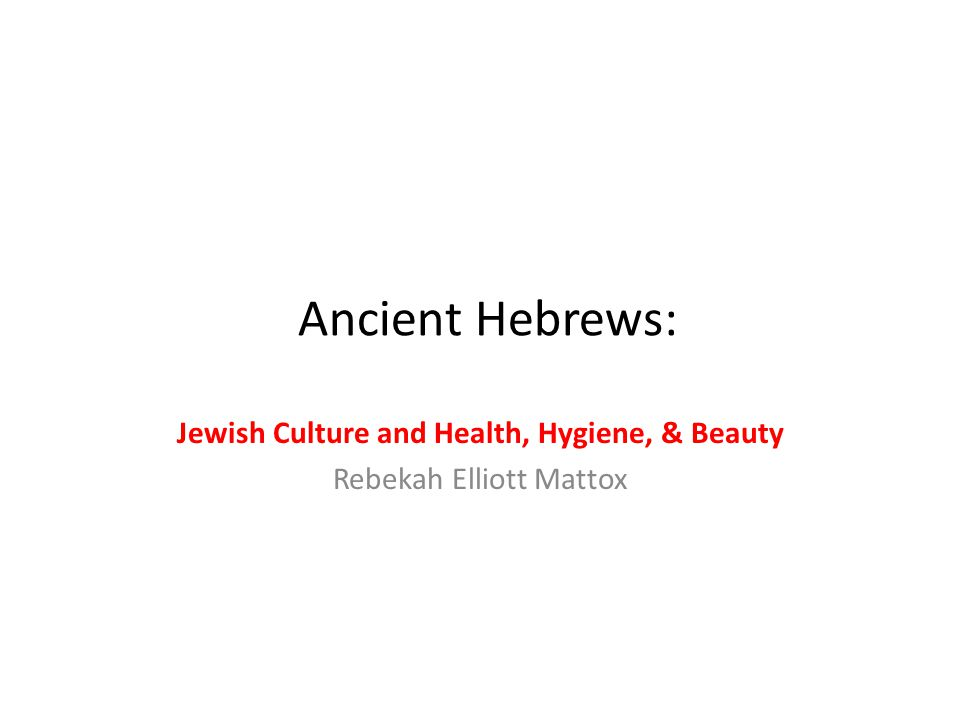 Ancient Hebrews: Jewish Culture and Health, Hygiene, & Beauty Rebekah Elliott Mattox
