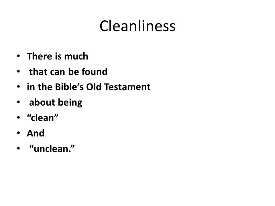 "Cleanliness There is much that can be found in the Bible's Old Testament about being ""clean"" And ""unclean."""