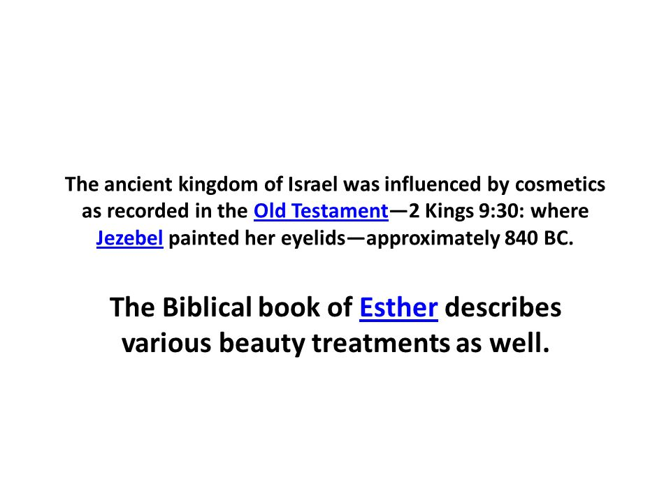 The ancient kingdom of Israel was influenced by cosmetics as recorded in the Old Testament—2 Kings 9:30: where Jezebel painted her eyelids—approximately 840 BC.Old Testament Jezebel The Biblical book of Esther describes various beauty treatments as well.Esther