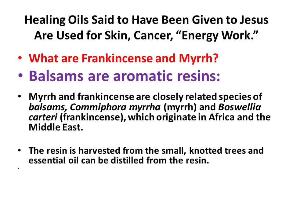 "Healing Oils Said to Have Been Given to Jesus Are Used for Skin, Cancer, ""Energy Work."" What are Frankincense and Myrrh? Balsams are aromatic resins:"