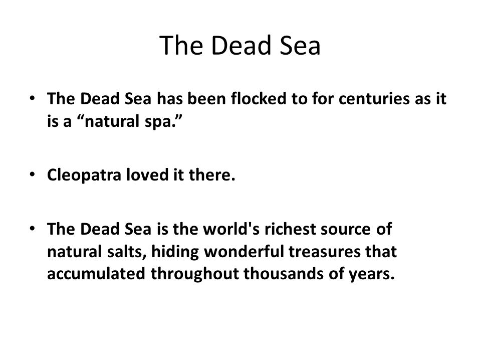 "The Dead Sea The Dead Sea has been flocked to for centuries as it is a ""natural spa."" Cleopatra loved it there. The Dead Sea is the world's richest so"
