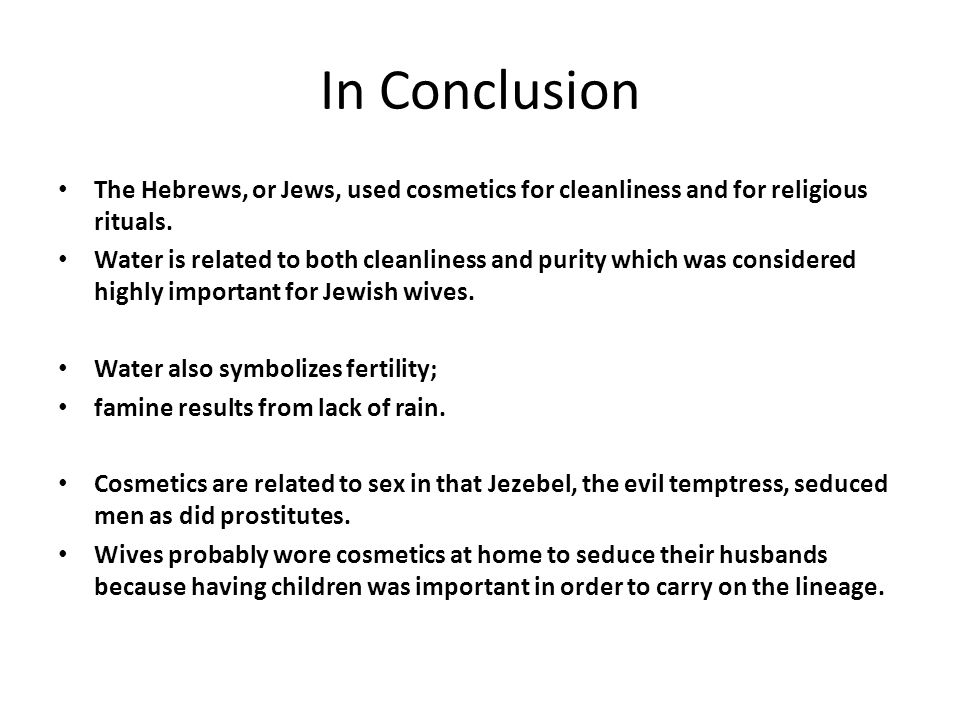 In Conclusion The Hebrews, or Jews, used cosmetics for cleanliness and for religious rituals. Water is related to both cleanliness and purity which wa