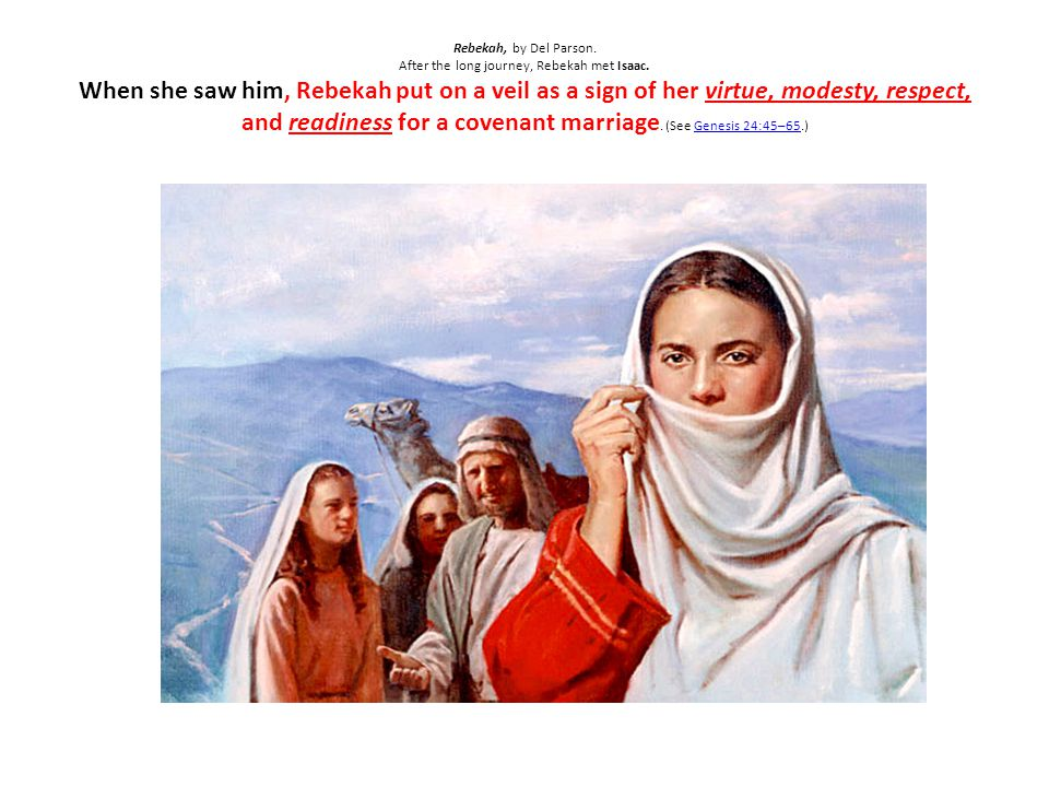 Rebekah, by Del Parson. After the long journey, Rebekah met Isaac. When she saw him, Rebekah put on a veil as a sign of her virtue, modesty, respect,
