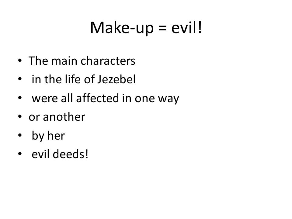 Make-up = evil! The main characters in the life of Jezebel were all affected in one way or another by her evil deeds!
