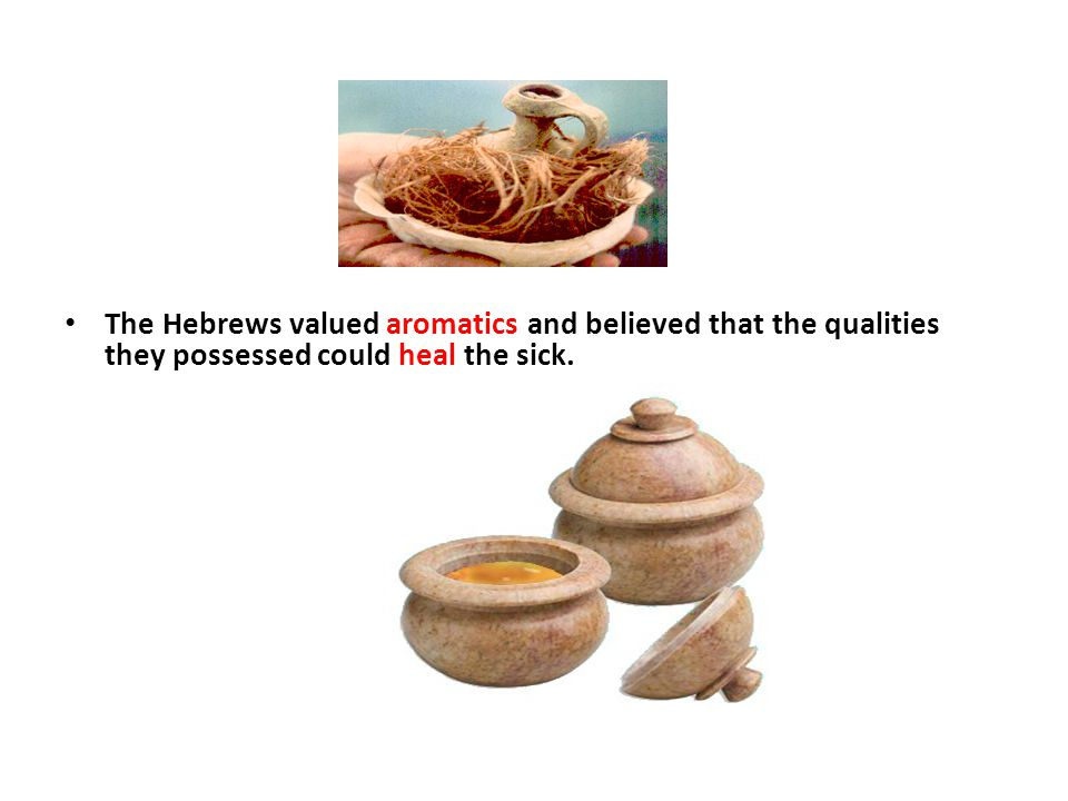 The Hebrews valued aromatics and believed that the qualities they possessed could heal the sick.