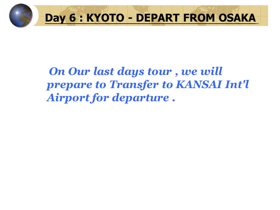 Day 6 : KYOTO - DEPART FROM OSAKA On Our last days tour, we will prepare to Transfer to KANSAI Int'l Airport for departure.
