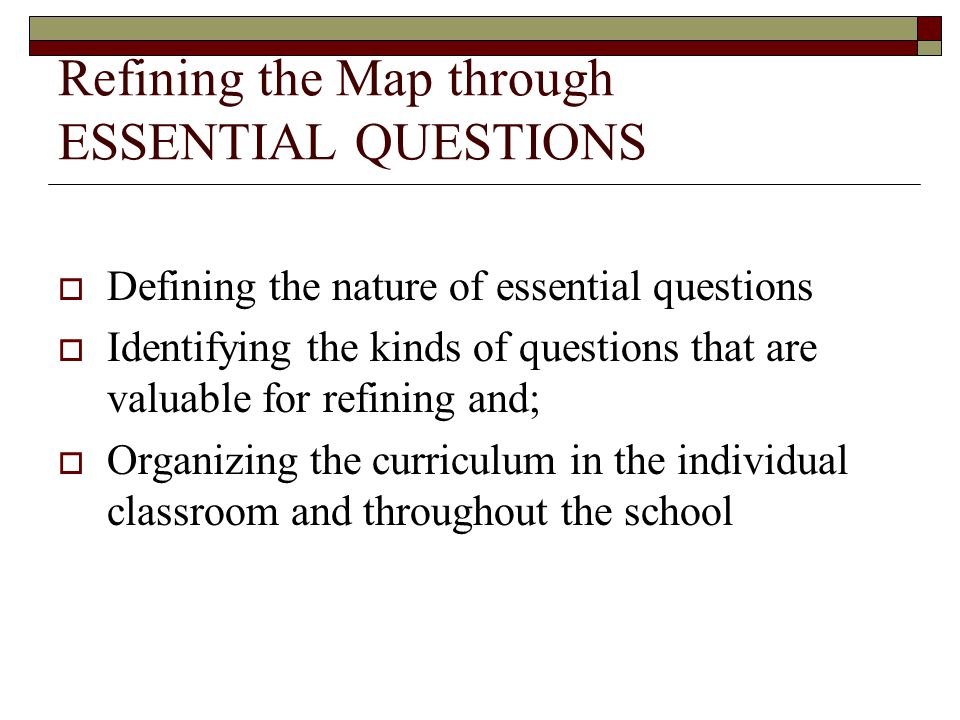 Refining the Map through ESSENTIAL QUESTIONS  Defining the nature of essential questions  Identifying the kinds of questions that are valuable for r
