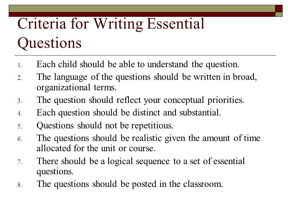 Criteria for Writing Essential Questions 1. Each child should be able to understand the question. 2. The language of the questions should be written i