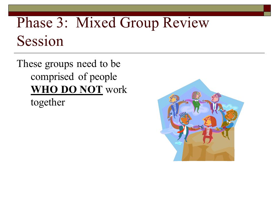 Phase 3: Mixed Group Review Session These groups need to be comprised of people WHO DO NOT work together