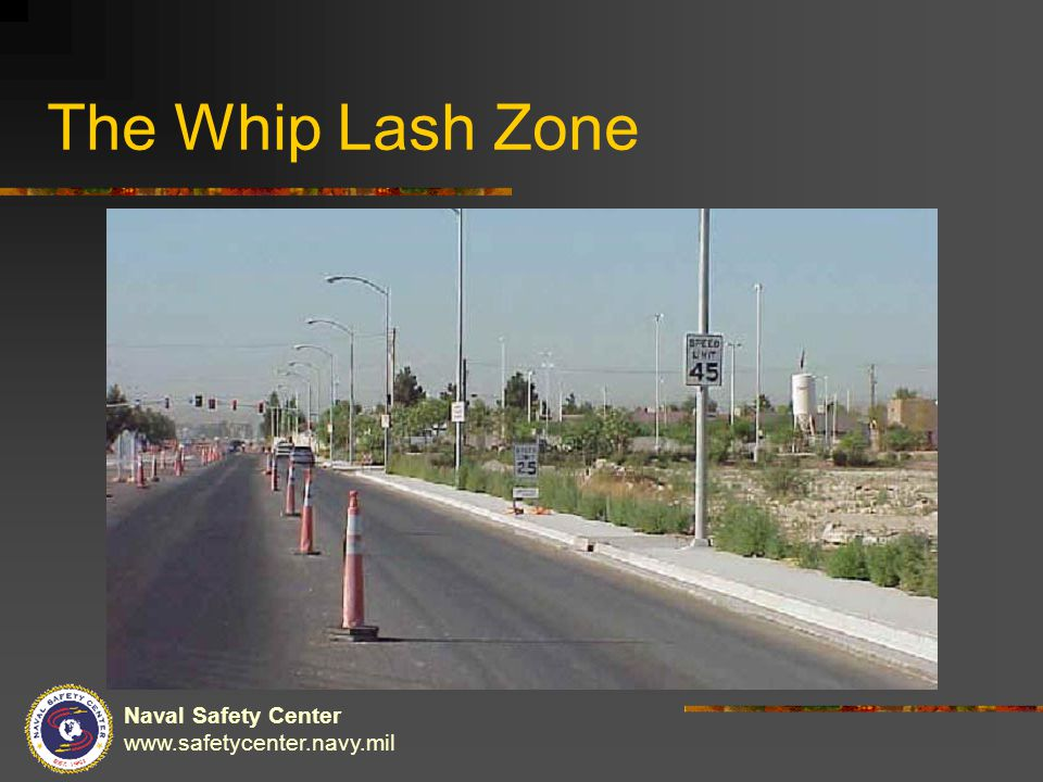Naval Safety Center www.safetycenter.navy.mil The Whip Lash Zone
