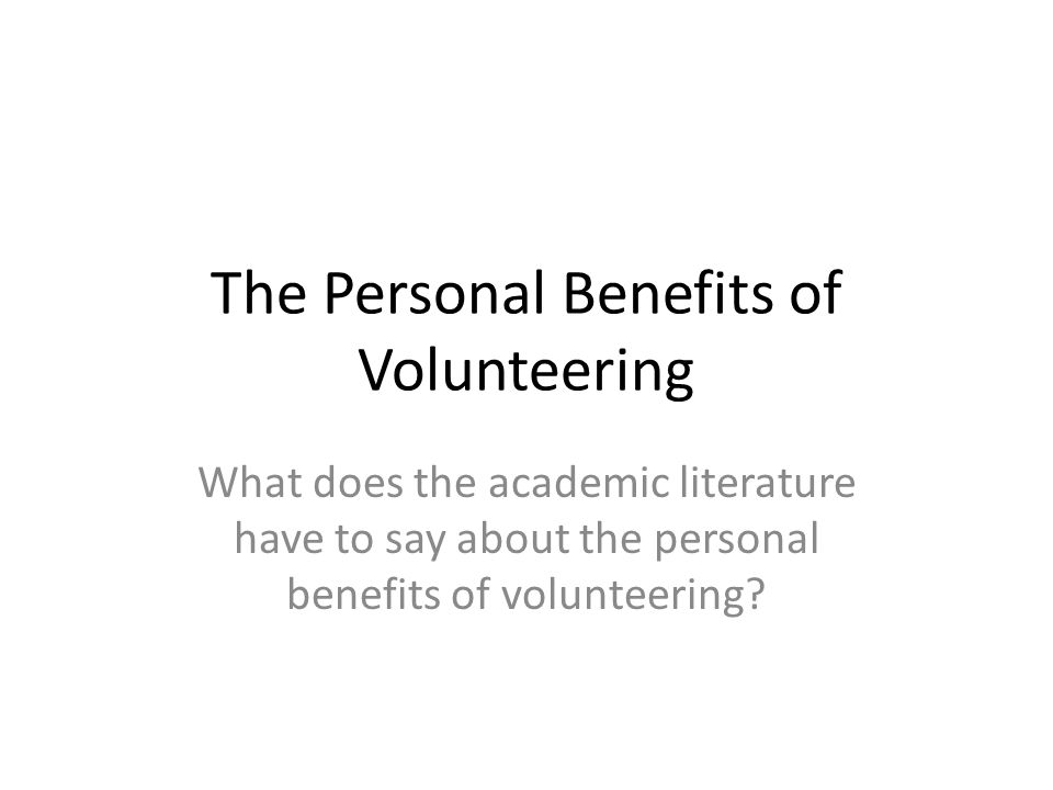 The Personal Benefits of Volunteering What does the academic literature have to say about the personal benefits of volunteering