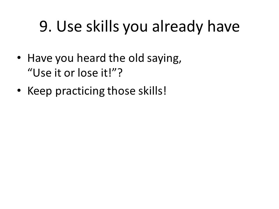 9. Use skills you already have Have you heard the old saying, Use it or lose it! .