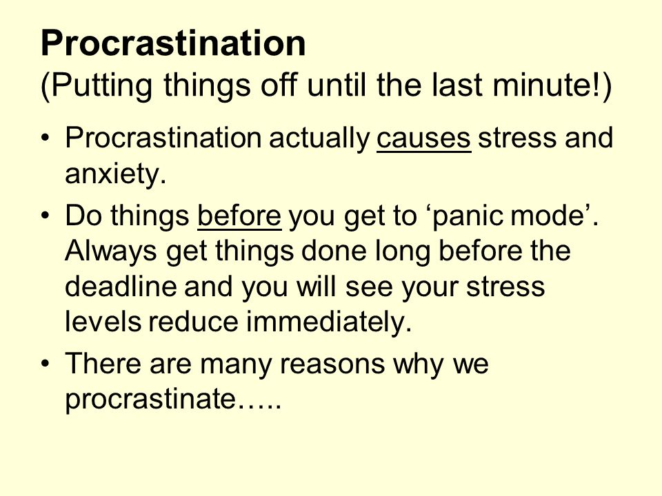 Procrastination (Putting things off until the last minute!) Procrastination actually causes stress and anxiety. Do things before you get to 'panic mod
