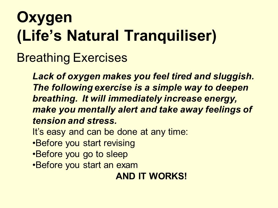 Oxygen (Life's Natural Tranquiliser) Breathing Exercises Lack of oxygen makes you feel tired and sluggish. The following exercise is a simple way to d