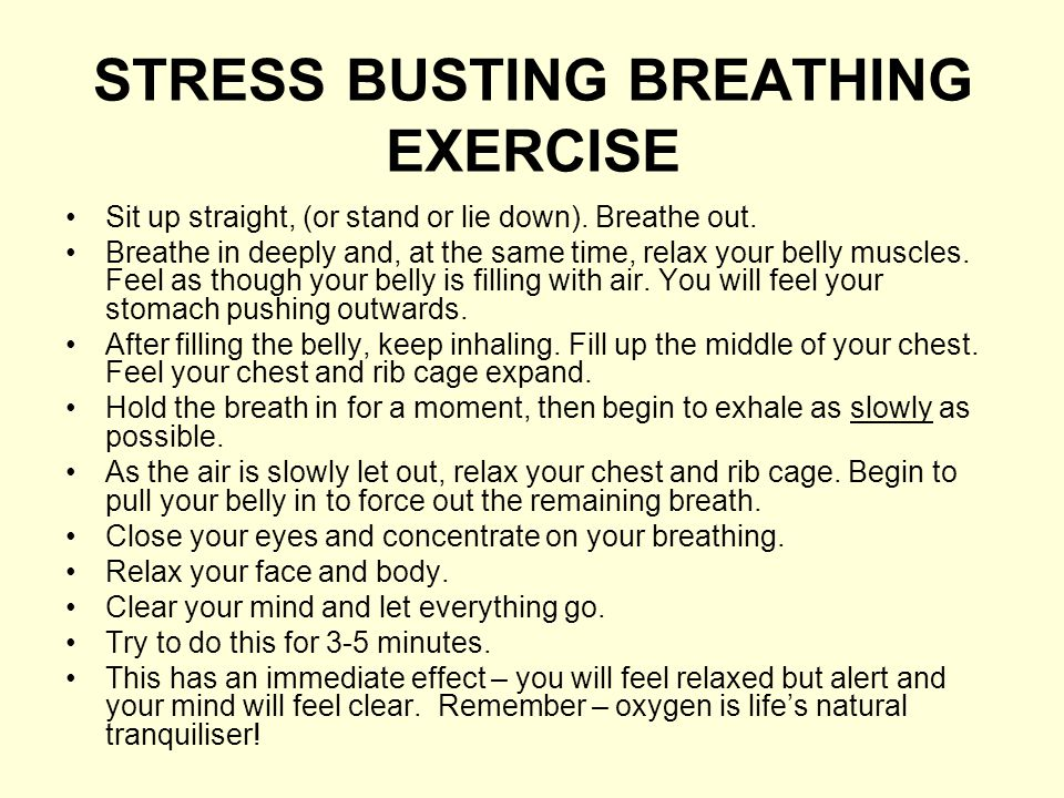 STRESS BUSTING BREATHING EXERCISE Sit up straight, (or stand or lie down). Breathe out. Breathe in deeply and, at the same time, relax your belly musc