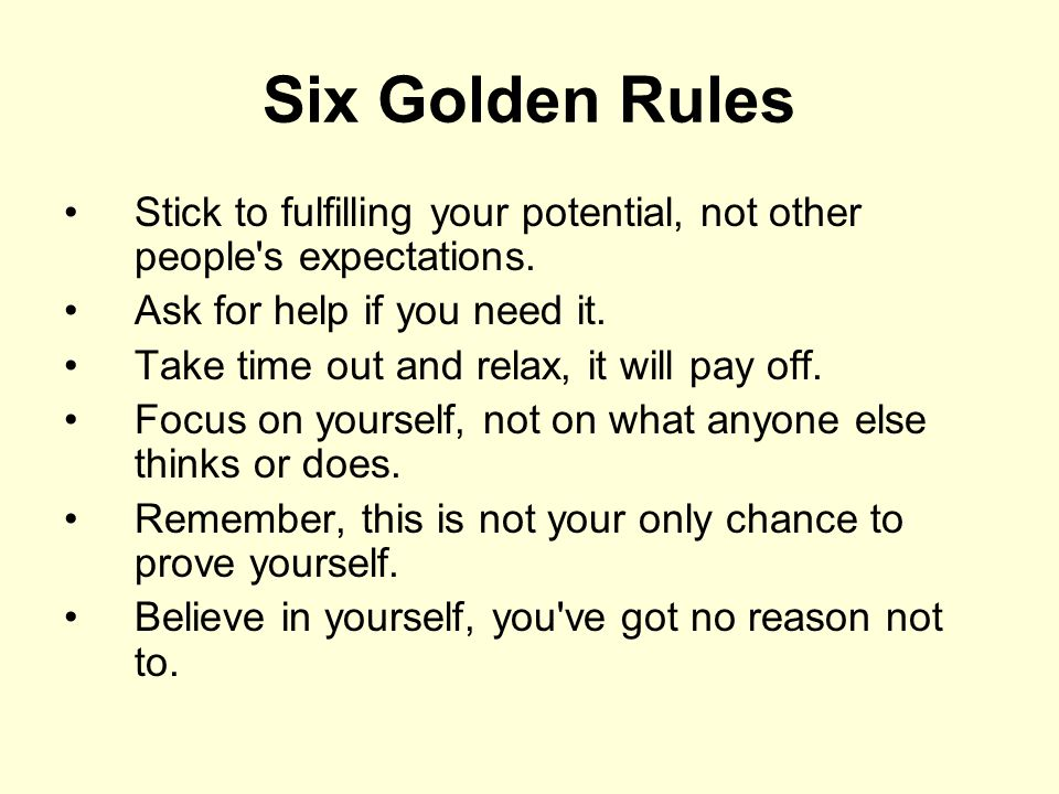 Six Golden Rules Stick to fulfilling your potential, not other people's expectations. Ask for help if you need it. Take time out and relax, it will pa