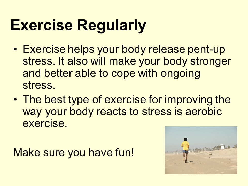 Exercise Regularly Exercise helps your body release pent-up stress. It also will make your body stronger and better able to cope with ongoing stress.