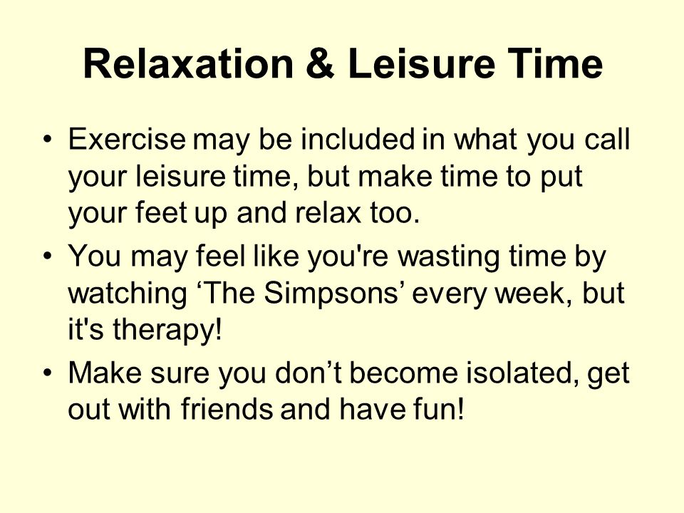Relaxation & Leisure Time Exercise may be included in what you call your leisure time, but make time to put your feet up and relax too. You may feel l