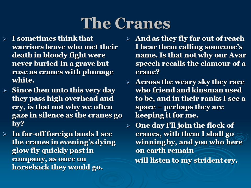 The Cranes  I sometimes think that warriors brave who met their death in bloody fight were never buried In a grave but rose as cranes with plumage white.