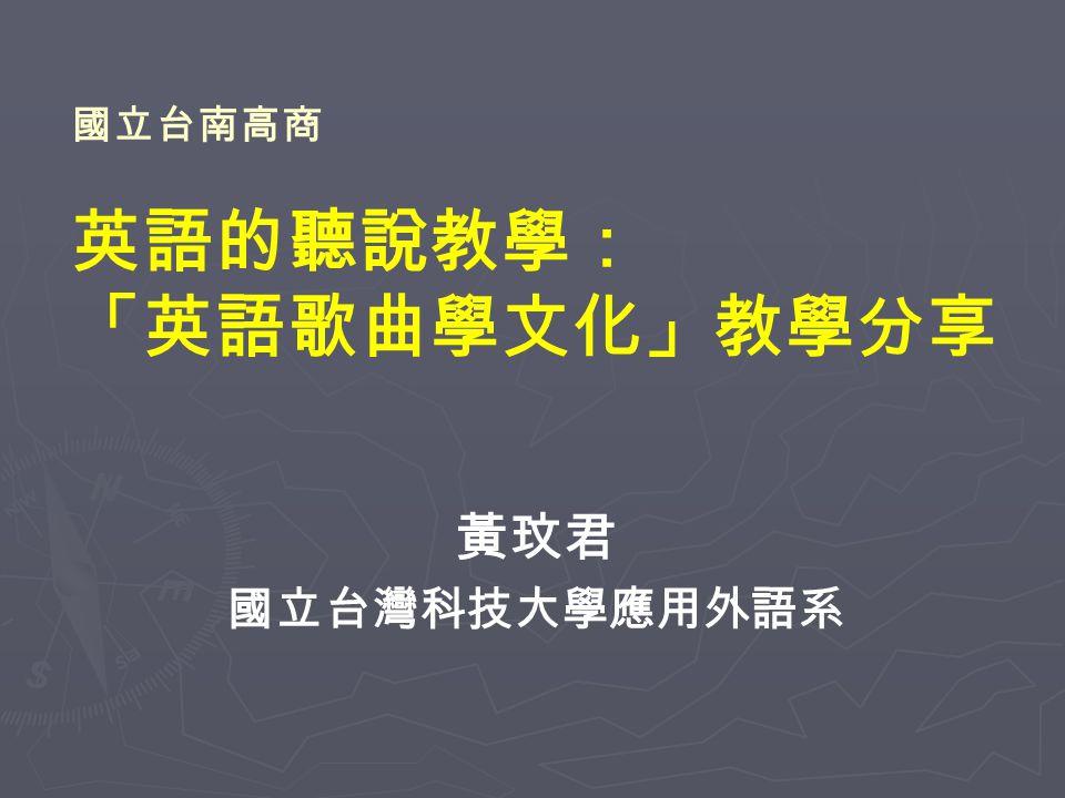 國立台南高商 英語的聽說教學: 「英語歌曲學文化」教學分享 黃玟君 國立台灣科技大學應用外語系