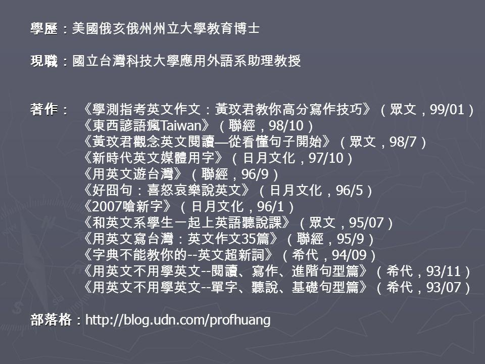 學歷: 學歷:美國俄亥俄州州立大學教育博士 現職: 現職:國立台灣科技大學應用外語系助理教授 著作: 著作:《學測指考英文作文:黃玟君教你高分寫作技巧》(眾文, 99/01 ) 《東西諺語瘋 Taiwan 》(聯經, 98/10 ) 《黃玟君觀念英文閱讀 — 從看懂句子開始》(眾文, 98/7 ) 《新時代英文媒體用字》(日月文化, 97/10 ) 《用英文遊台灣》(聯經, 96/9 ) 《好囧句:喜怒哀樂說英文》(日月文化, 96/5 ) 《 2007 嗆新字》(日月文化, 96/1 ) 《和英文系學生一起上英語聽說課》(眾文, 95/07 ) 《用英文寫台灣:英文作文 35 篇》(聯經, 95/9 ) 《字典不能教你的 -- 英文超新詞》(希代, 94/09 ) 《用英文不用學英文 -- 閱讀、寫作、進階句型篇》(希代, 93/11 ) 《用英文不用學英文 -- 單字、聽說、基礎句型篇》(希代, 93/07 ) 部落格: 部落格: http://blog.udn.com/profhuang