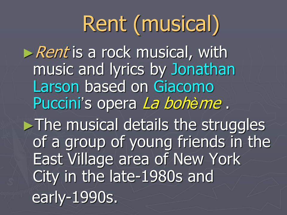Rent (musical) ► Rent is a rock musical, with music and lyrics by Jonathan Larson based on Giacomo Puccini ' s opera La boh è me.