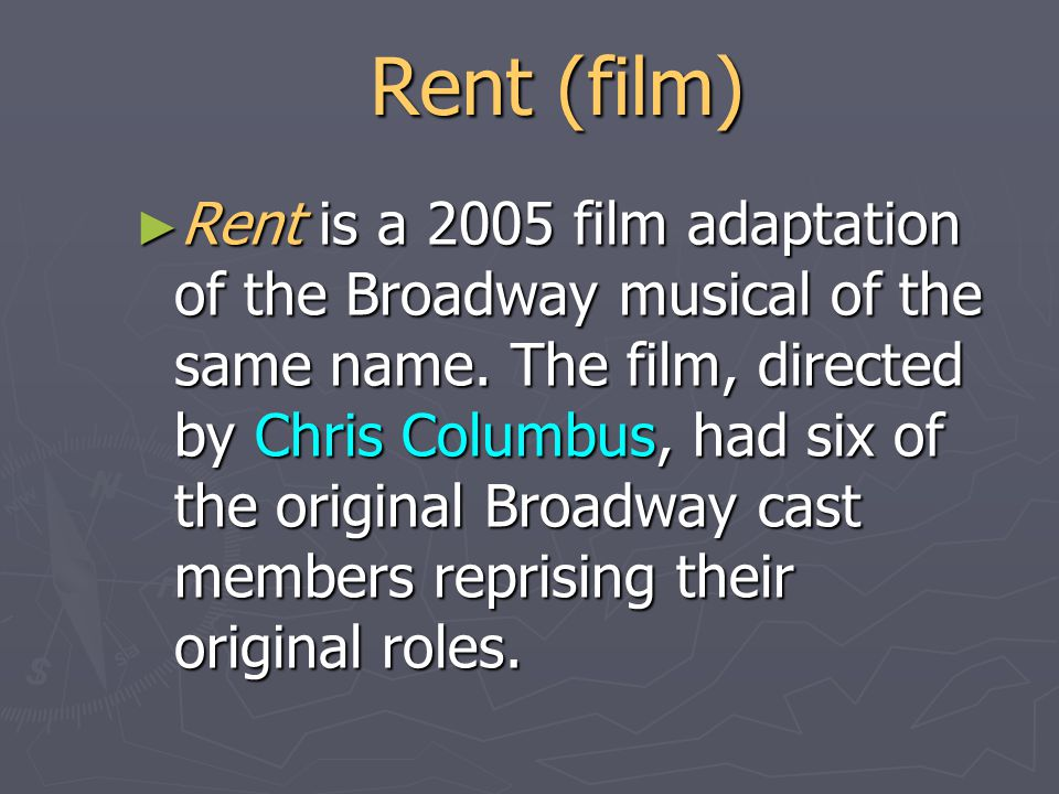 Rent (film) ► Rent is a 2005 film adaptation of the Broadway musical of the same name.