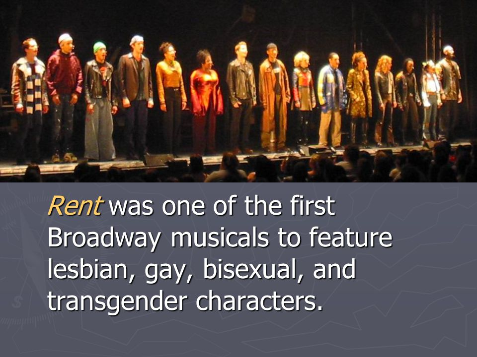 Rent was one of the first Broadway musicals to feature lesbian, gay, bisexual, and transgender characters.