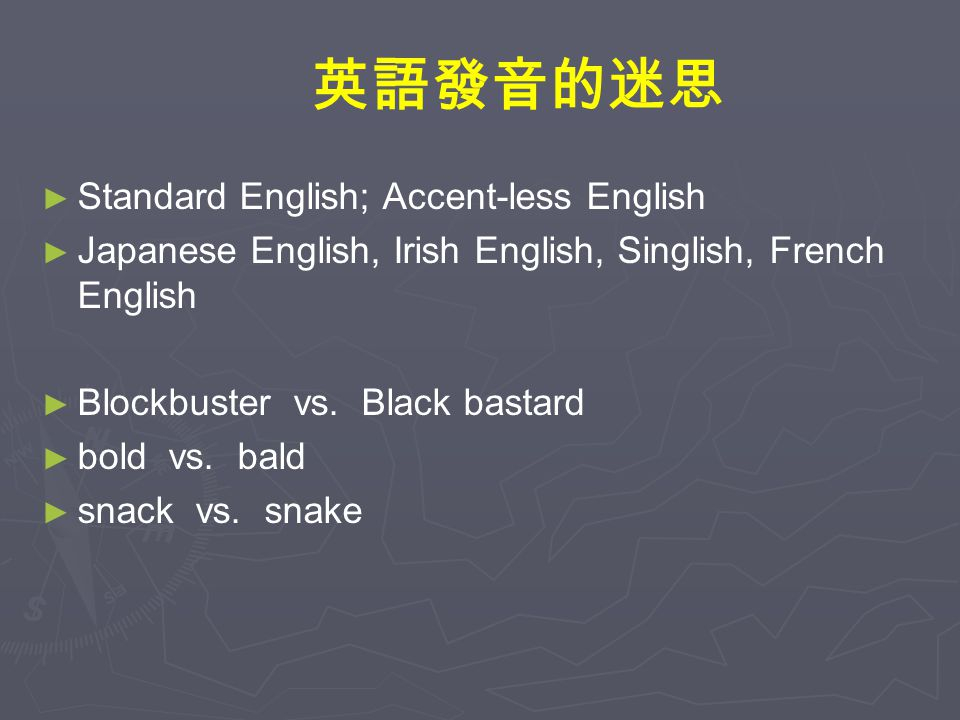 英語發音的迷思 ► ► Standard English; Accent-less English ► ► Japanese English, Irish English, Singlish, French English ► ► Blockbuster vs.