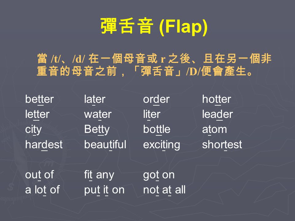 彈舌音 (Flap) 當 /t/ 、 /d/ 在一個母音或 r 之後、且在另一個非 重音的母音之前,「彈舌音」 /D/ 便會產生。 betterlaterorderhotter letterwaterliterleader cityBettybottleatom hardestbeautifulexcitingshortest out offit anygot on a lot ofput it onnot at all