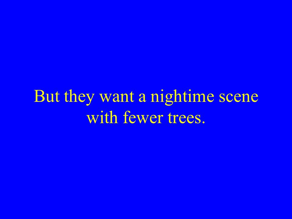But they want a nightime scene with fewer trees.