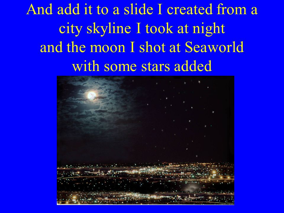 And add it to a slide I created from a city skyline I took at night and the moon I shot at Seaworld with some stars added
