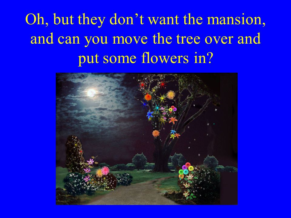 Oh, but they don't want the mansion, and can you move the tree over and put some flowers in