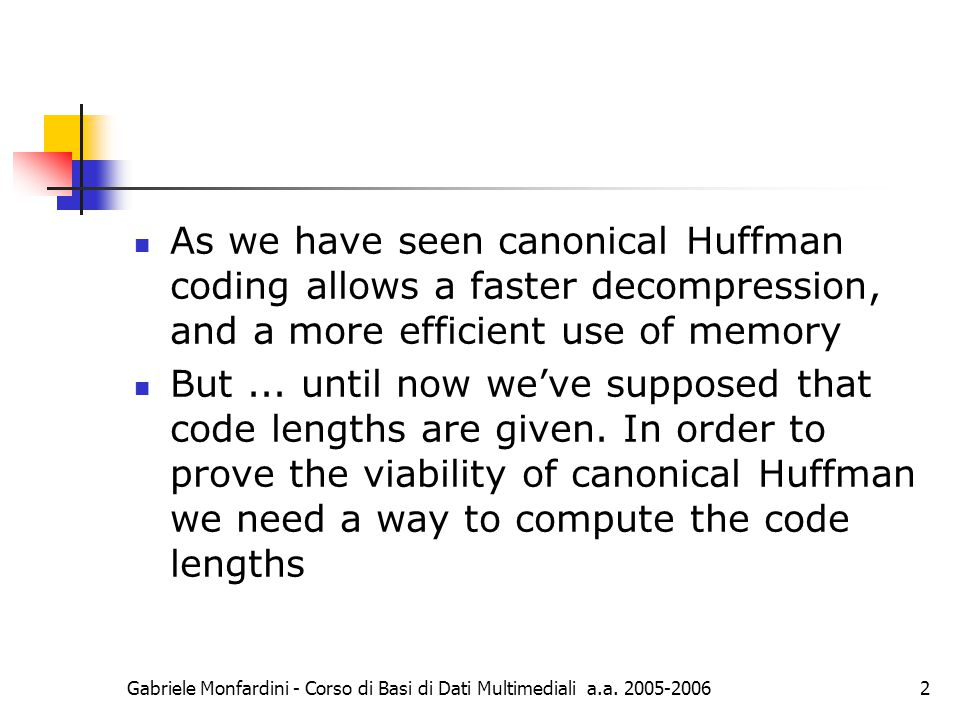 Gabriele Monfardini - Corso di Basi di Dati Multimediali a.a. 2005-20062 As we have seen canonical Huffman coding allows a faster decompression, and a